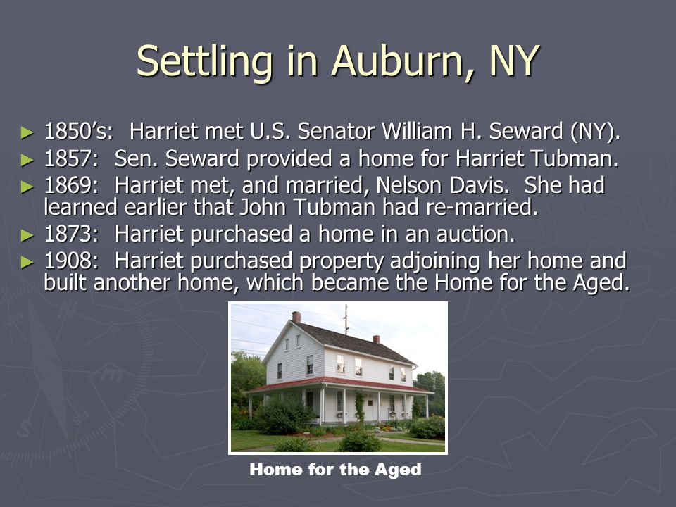 Settling in Auburn, NY 1850's: Harriet met U.S. Senator William H. Seward (NY). 1857: Sen. Seward provided a home for Harriet Tubman.