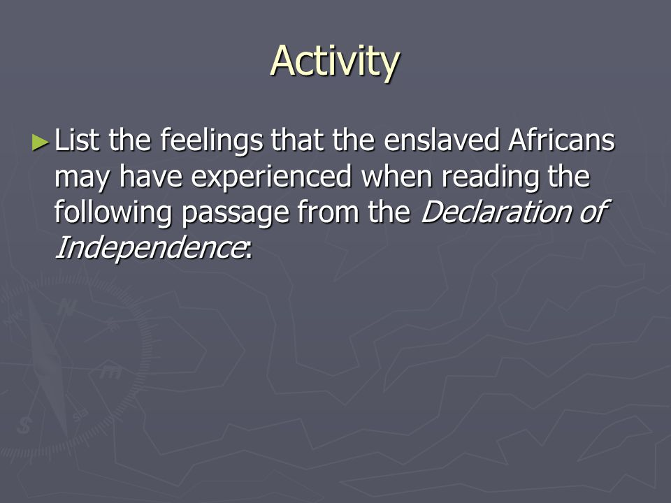Activity List the feelings that the enslaved Africans may have experienced when reading the following passage from the Declaration of Independence: