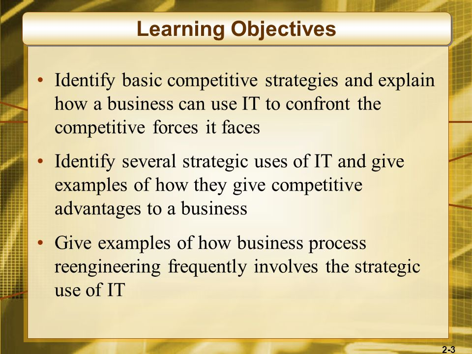 Learning ObjectivesIdentify basic competitive strategies and explain how a business can use IT to confront the competitive forces it faces.