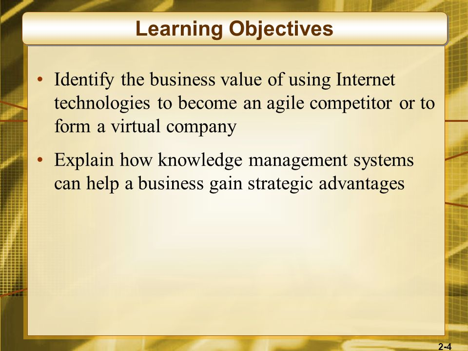 Learning Objectives Identify the business value of using Internet technologies to become an agile competitor or to form a virtual company.