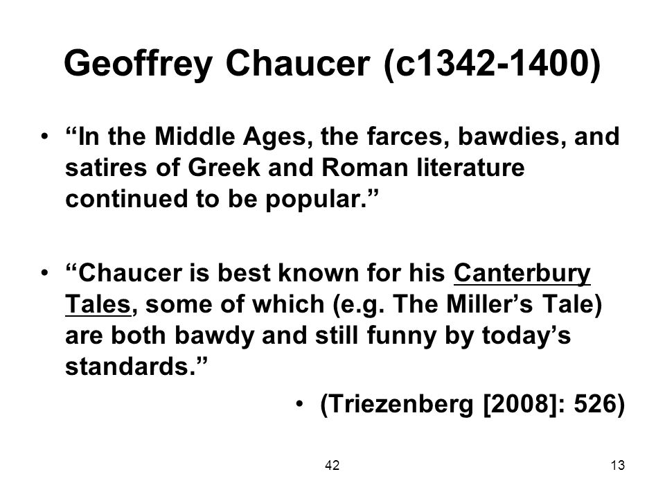 Geoffrey Chaucer (c1342-1400) In the Middle Ages, the farces, bawdies, and satires of Greek and Roman literature continued to be popular.