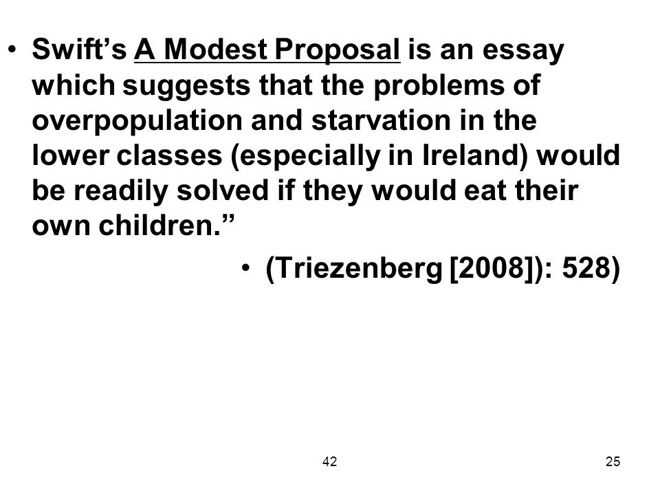 Swift's A Modest Proposal is an essay which suggests that the problems of overpopulation and starvation in the lower classes (especially in Ireland) would be readily solved if they would eat their own children.