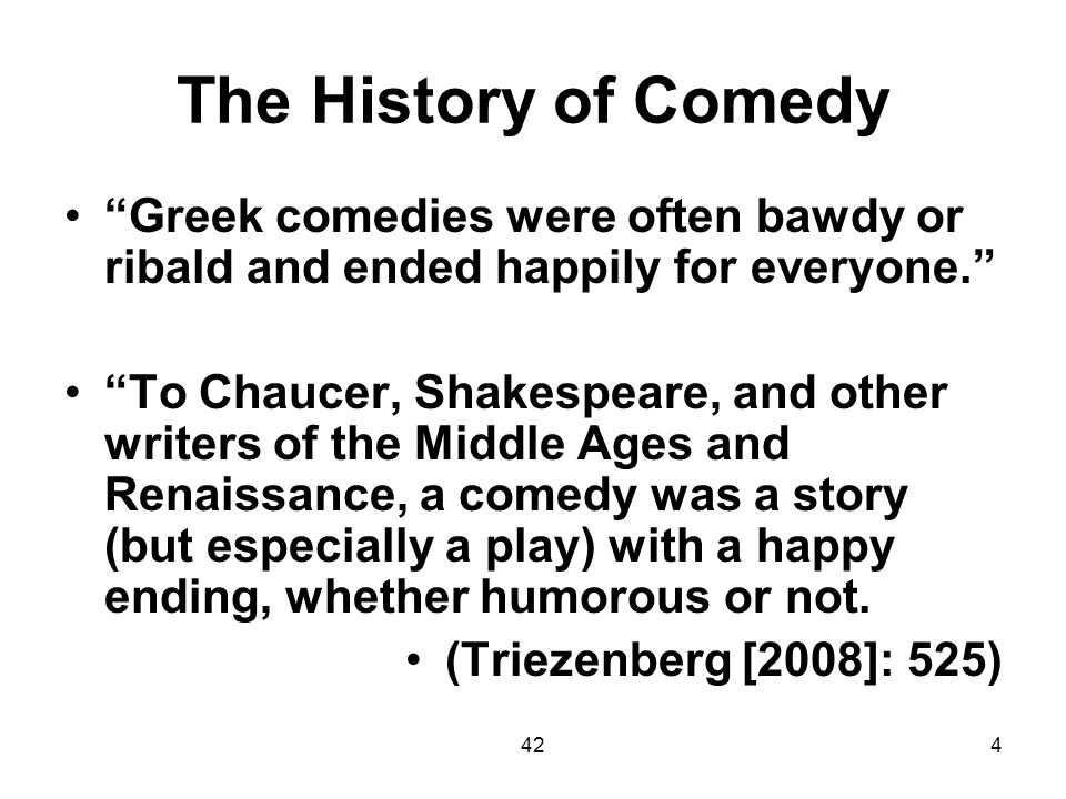 The History of Comedy Greek comedies were often bawdy or ribald and ended happily for everyone.