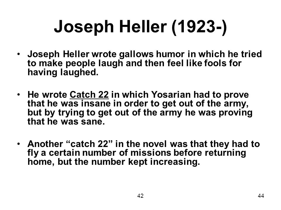 Joseph Heller (1923-) Joseph Heller wrote gallows humor in which he tried to make people laugh and then feel like fools for having laughed.