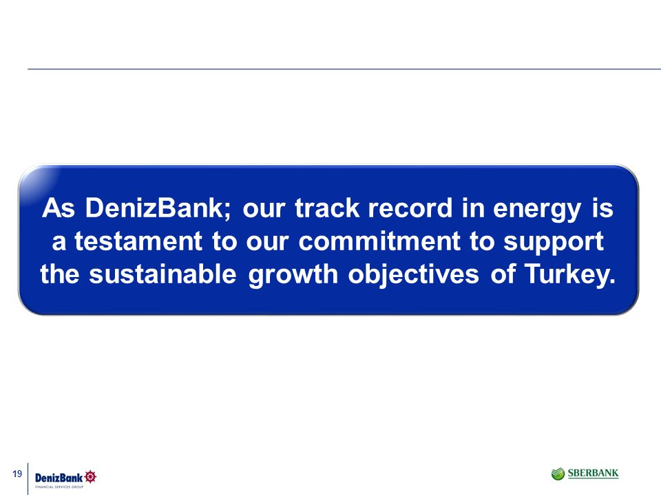 As DenizBank; our track record in energy is a testament to our commitment to support the sustainable growth objectives of Turkey.