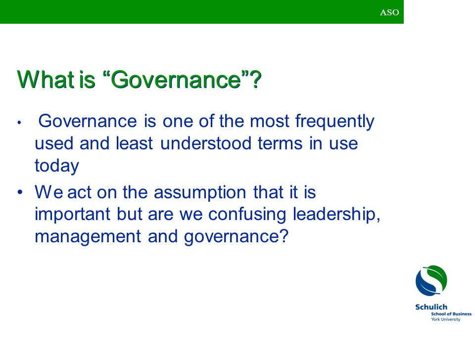 ASO What is Governance Governance is one of the most frequently used and least understood terms in use today.