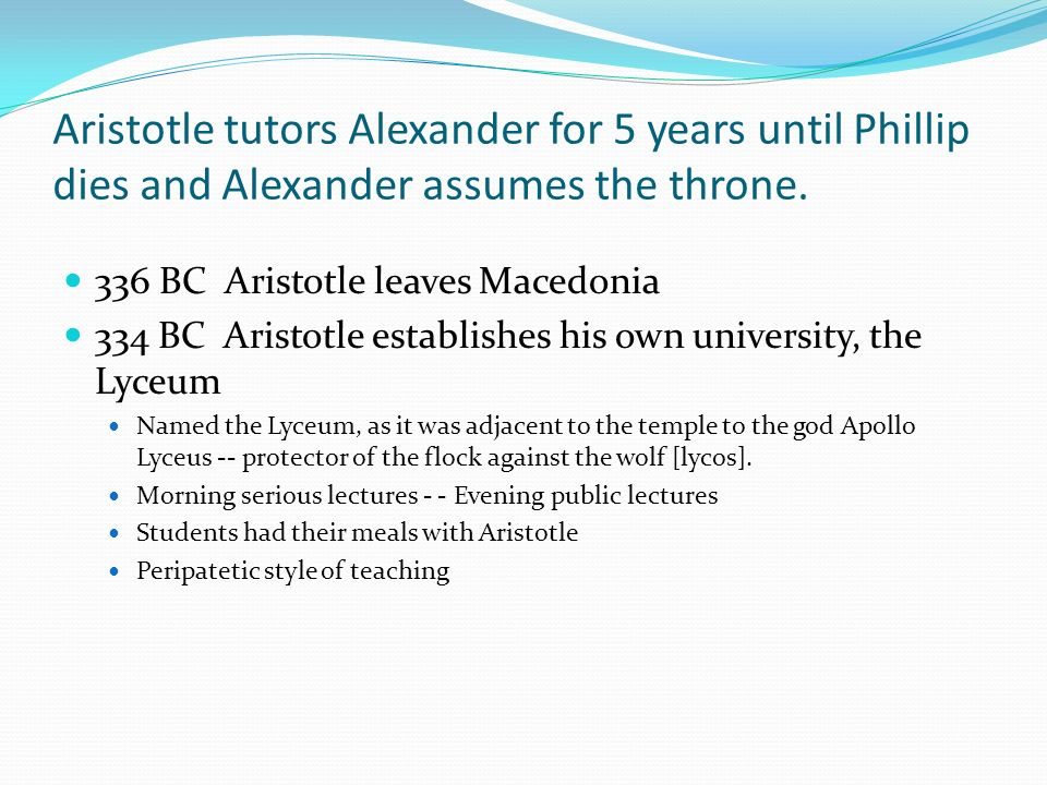 Aristotle tutors Alexander for 5 years until Phillip dies and Alexander assumes the throne.