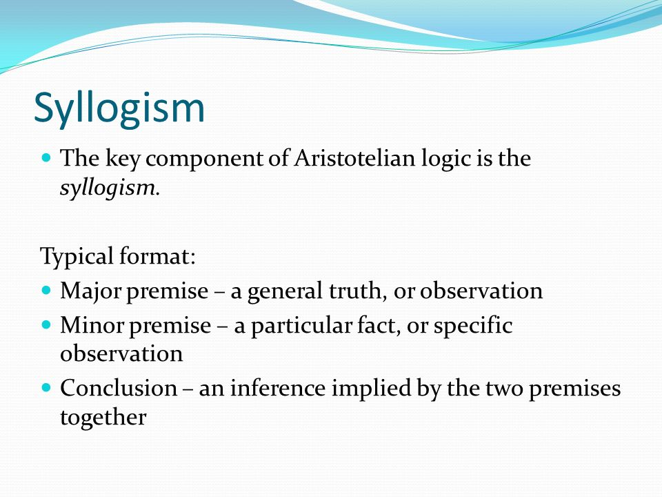Syllogism The key component of Aristotelian logic is the syllogism.