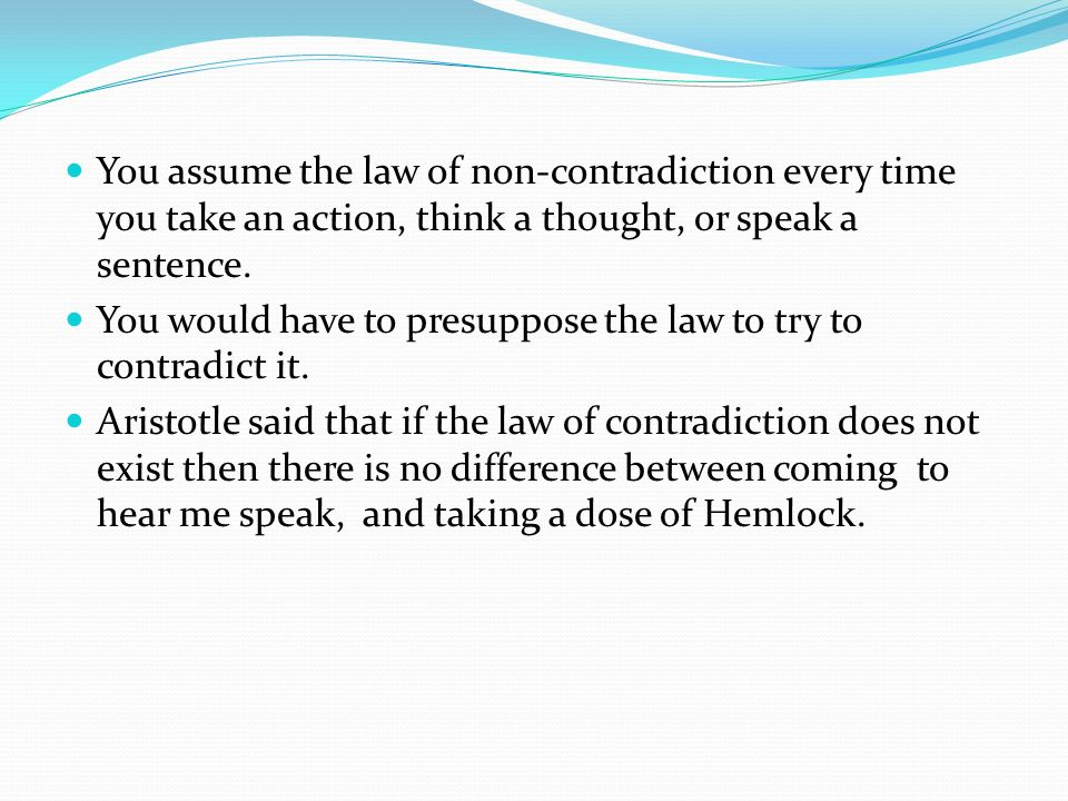 You assume the law of non-contradiction every time you take an action, think a thought, or speak a sentence.