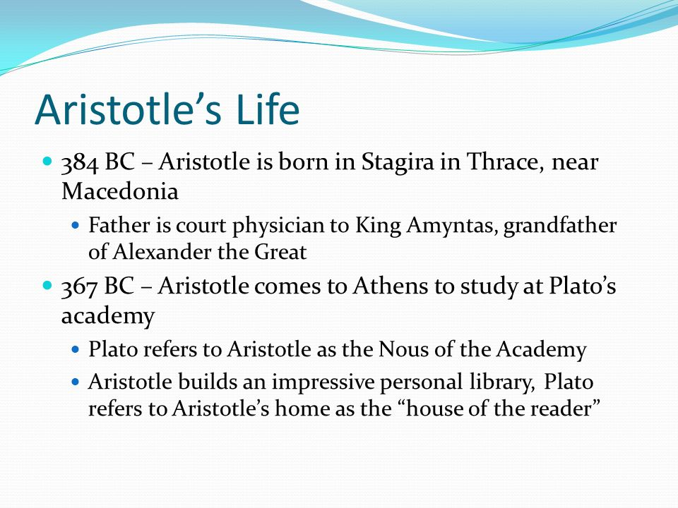 Aristotle's Life 384 BC – Aristotle is born in Stagira in Thrace, near Macedonia.