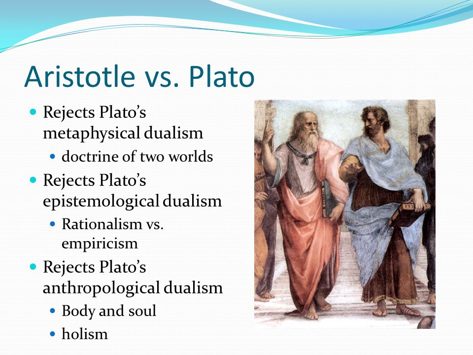 Aristotle vs. Plato Rejects Plato's metaphysical dualism
