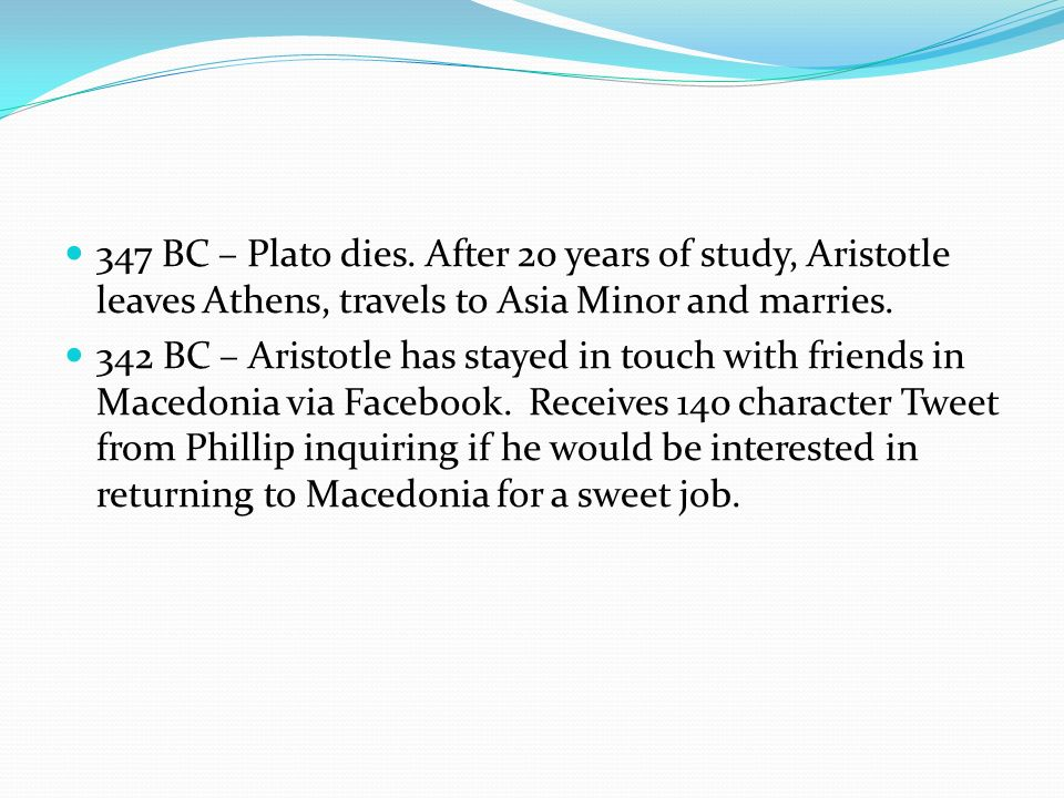 347 BC – Plato dies. After 20 years of study, Aristotle leaves Athens, travels to Asia Minor and marries.