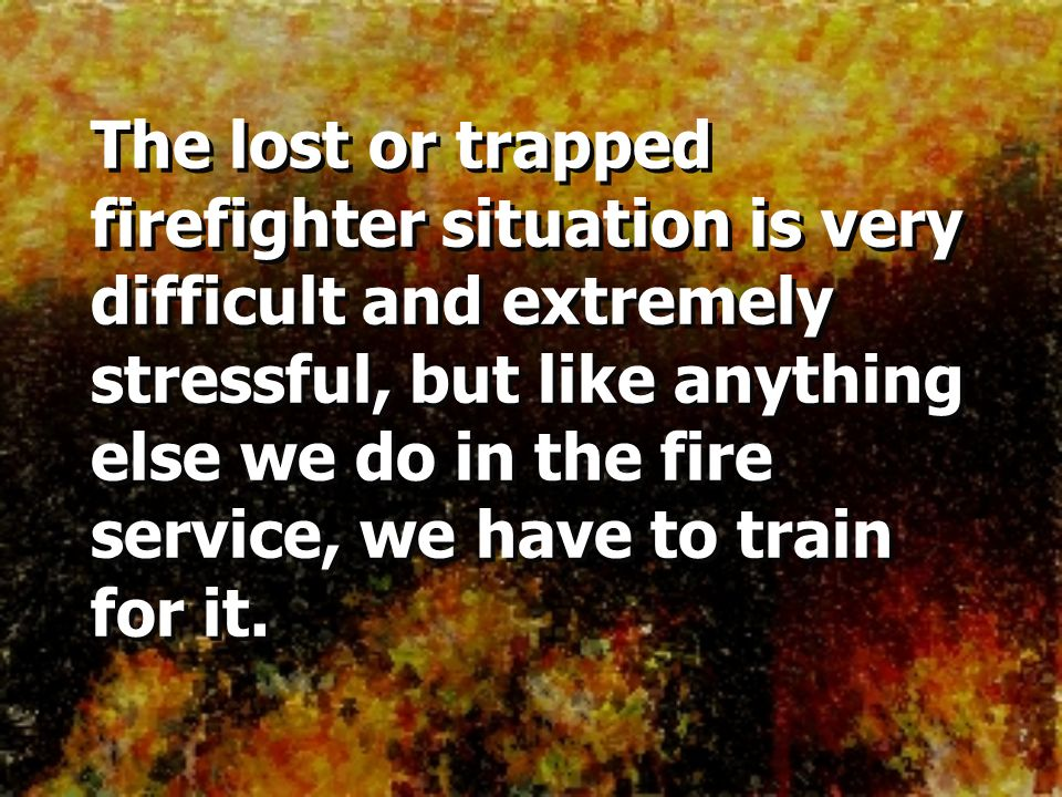 The lost or trapped firefighter situation is very difficult and extremely stressful, but like anything else we do in the fire service, we have to train for it.