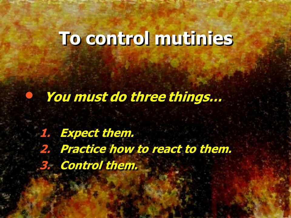 To control mutinies You must do three things… Expect them.