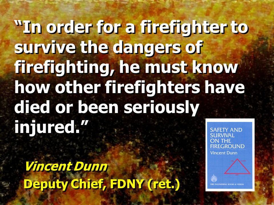 In order for a firefighter to survive the dangers of firefighting, he must know how other firefighters have died or been seriously injured.