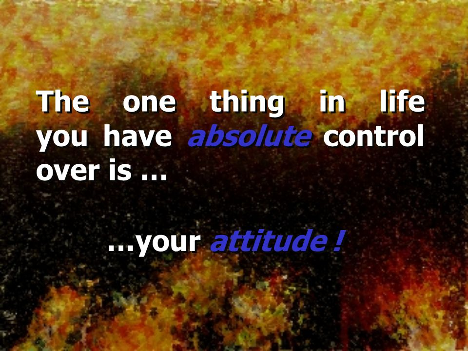 The one thing in life you have absolute control over is …