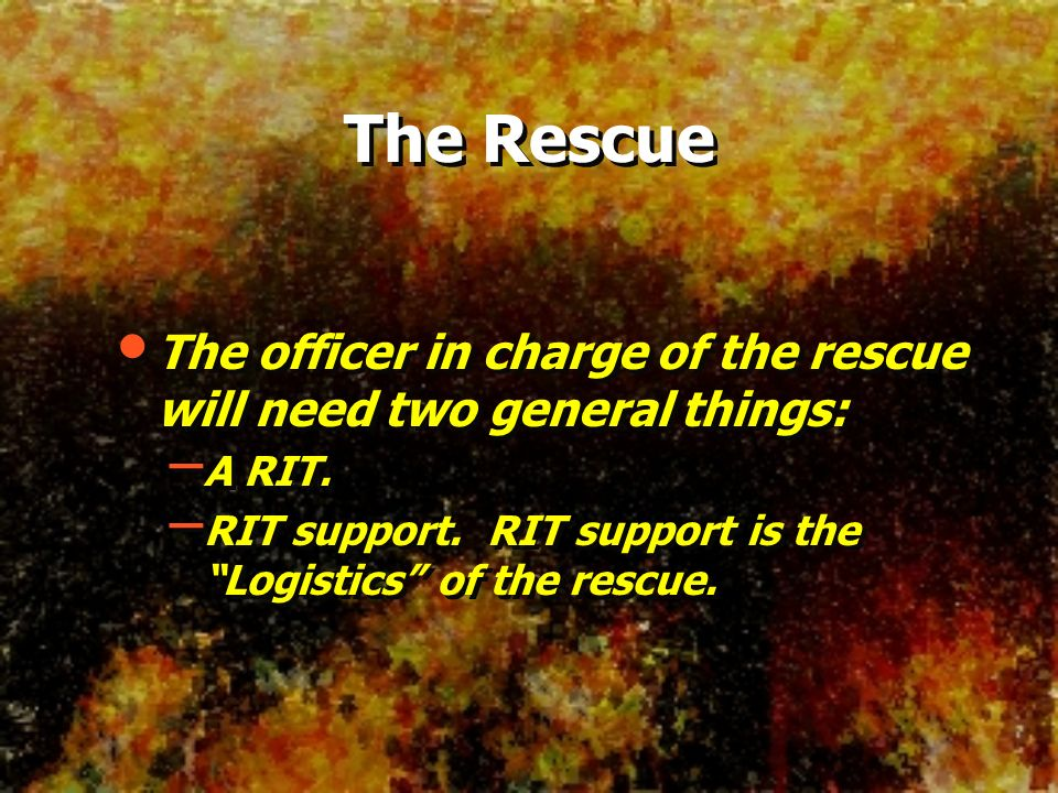 The Rescue The officer in charge of the rescue will need two general things: A RIT.