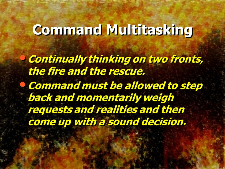 Command Multitasking Continually thinking on two fronts, the fire and the rescue.