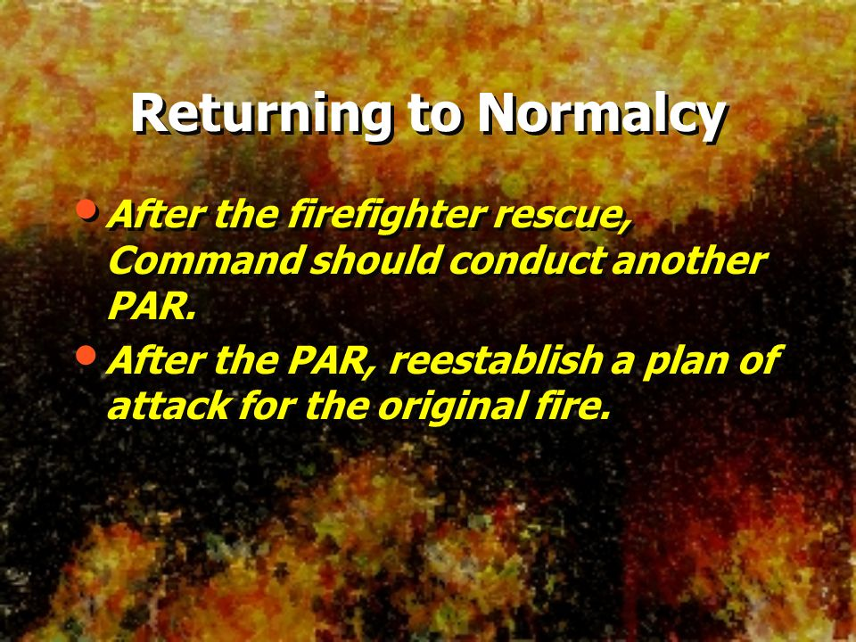 Returning to Normalcy After the firefighter rescue, Command should conduct another PAR.