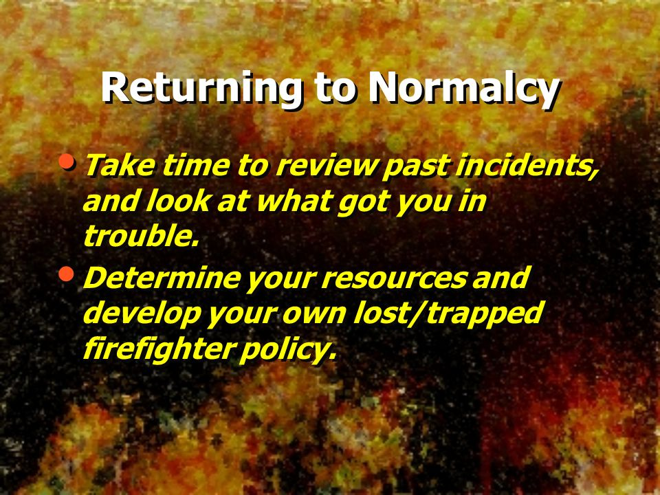 Returning to Normalcy Take time to review past incidents, and look at what got you in trouble.