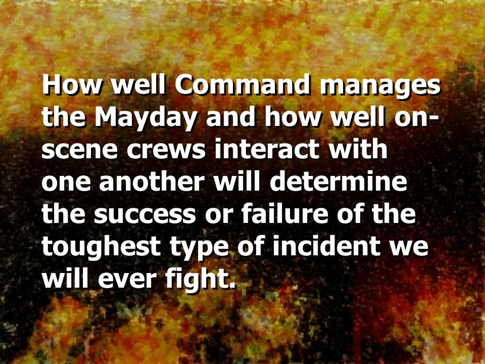 How well Command manages the Mayday and how well on-scene crews interact with one another will determine the success or failure of the toughest type of incident we will ever fight.