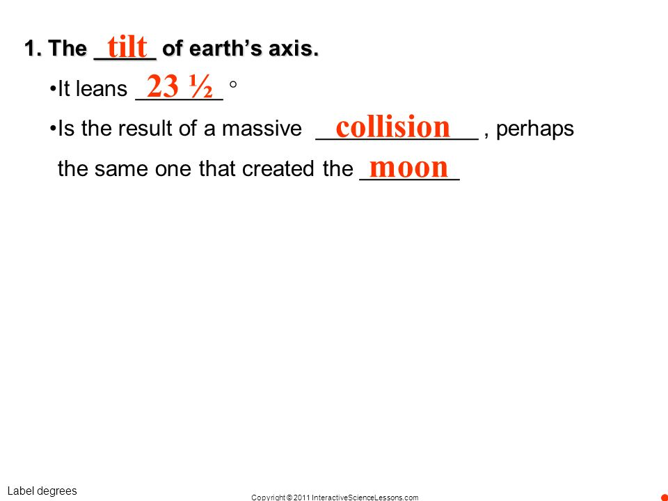 tilt 23 ½ collision moon 1. The _____ of earth's axis.