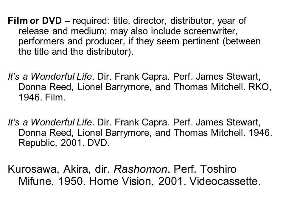 Film or DVD – required: title, director, distributor, year of release and medium; may also include screenwriter, performers and producer, if they seem pertinent (between the title and the distributor).