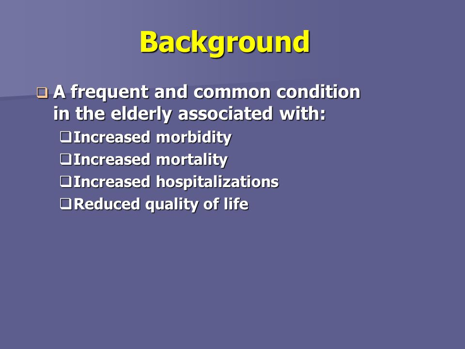 Background A frequent and common condition in the elderly associated with: Increased morbidity. Increased mortality.