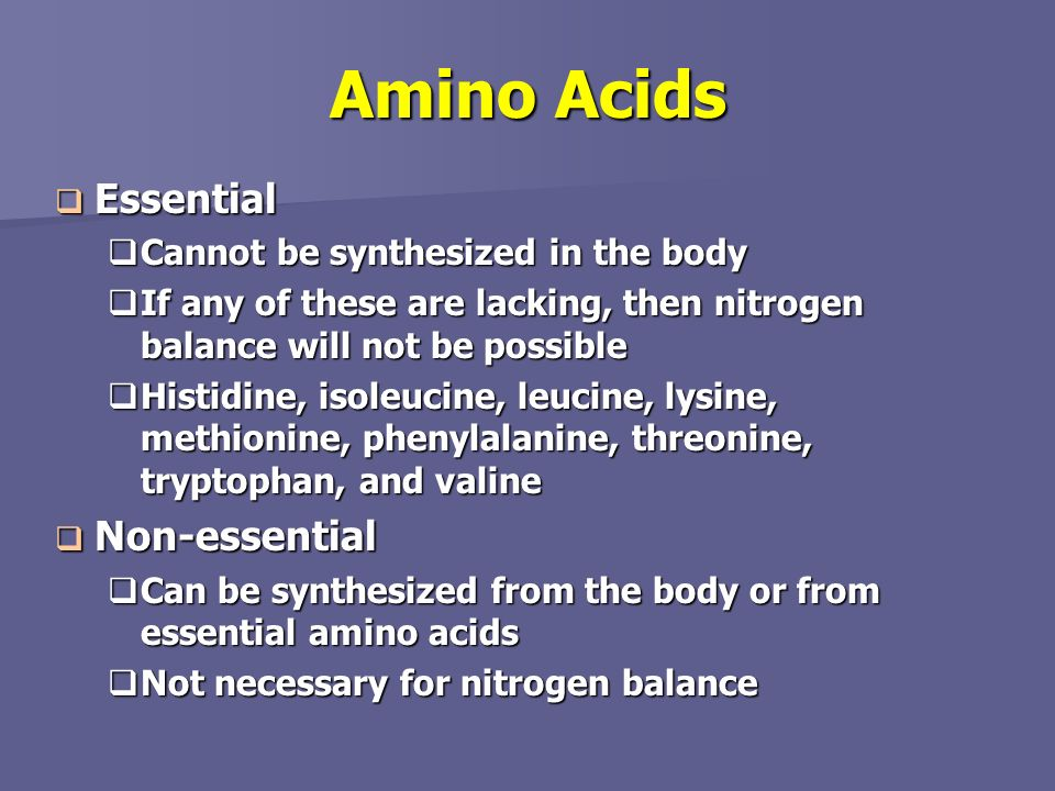 Amino Acids Essential Non-essential Cannot be synthesized in the body