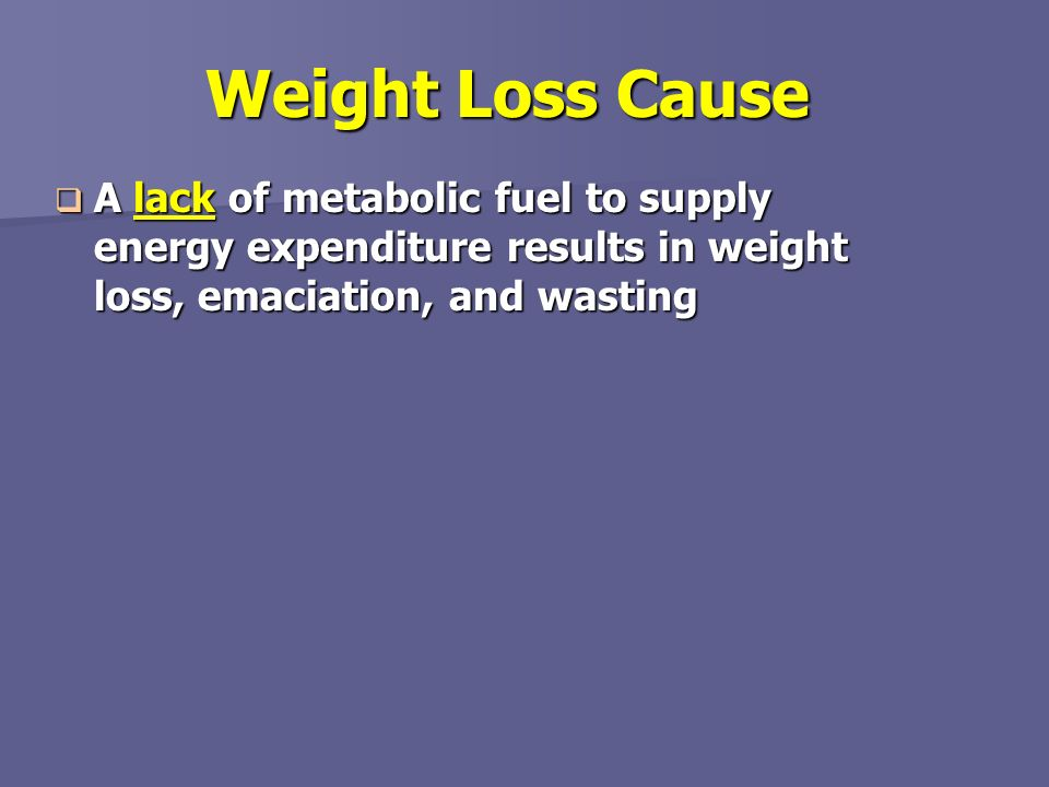 Weight Loss Cause A lack of metabolic fuel to supply energy expenditure results in weight loss, emaciation, and wasting.