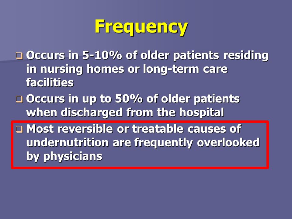 Frequency Occurs in 5-10% of older patients residing in nursing homes or long-term care facilities.