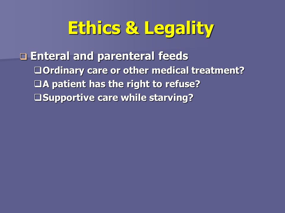Ethics & Legality Enteral and parenteral feeds
