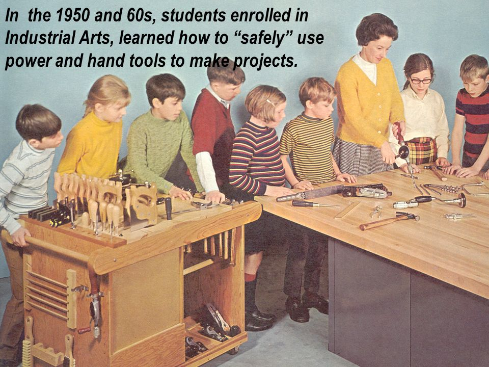In the 1950 and 60s, students enrolled in Industrial Arts, learned how to safely use power and hand tools to make projects.