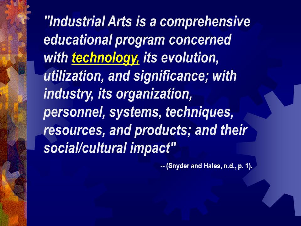 Industrial Arts is a comprehensive educational program concerned with technology, its evolution, utilization, and significance; with industry, its organization, personnel, systems, techniques, resources, and products; and their social/cultural impact
