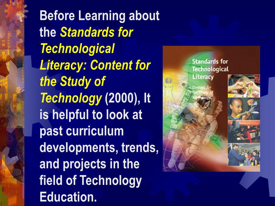 Before Learning about the Standards for Technological Literacy: Content for the Study of Technology (2000), It is helpful to look at past curriculum developments, trends,