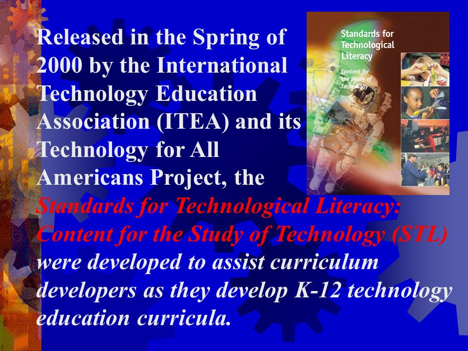 Released in the Spring of 2000 by the International Technology Education Association (ITEA) and its Technology for All Americans Project, the Standards for Technological Literacy: Content for the Study of Technology (STL) were developed to assist curriculum developers as they develop K-12 technology education curricula.