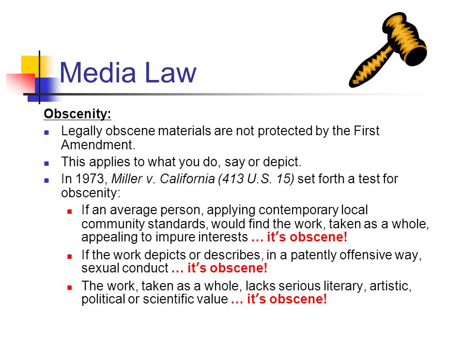 Media Law Obscenity: Legally obscene materials are not protected by the First Amendment. This applies to what you do, say or depict.