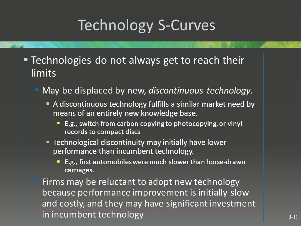 Technology S-Curves Technologies do not always get to reach their limits. May be displaced by new, discontinuous technology.