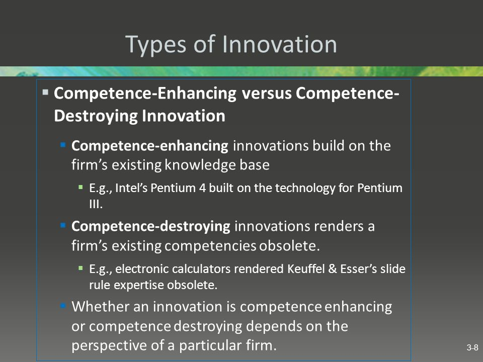 Types of Innovation Competence-Enhancing versus Competence- Destroying Innovation.