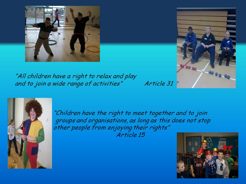 All children have a right to relax and play and to join a wide range of activities Article 31 Children have the right to meet together and to join groups and organisations, as long as this does not stop other people from enjoying their rights Article 15
