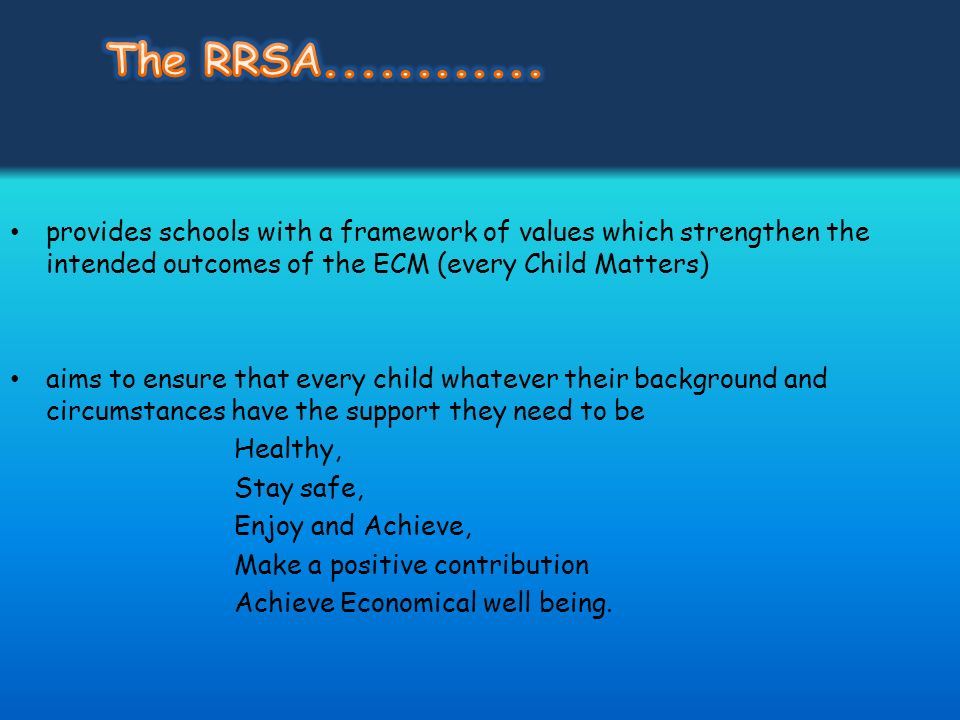 The RRSA............ provides schools with a framework of values which strengthen the intended outcomes of the ECM (every Child Matters)