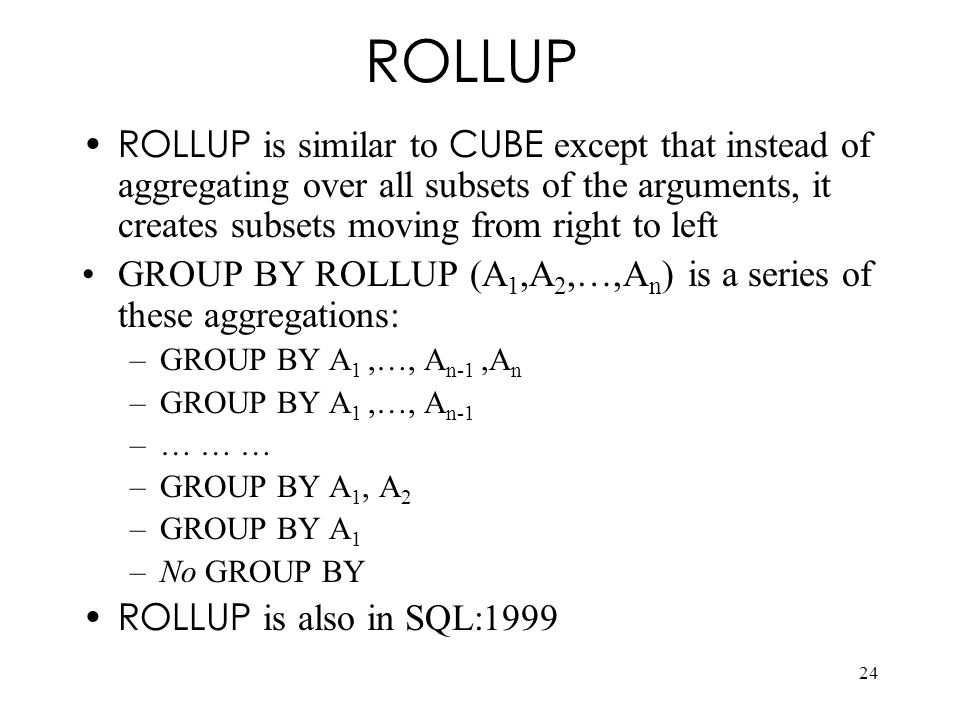 ROLLUP ROLLUP is similar to CUBE except that instead of aggregating over all subsets of the arguments, it creates subsets moving from right to left.