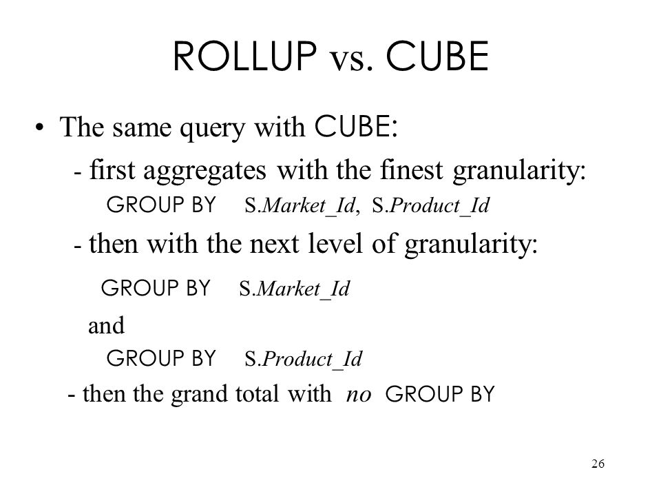 ROLLUP vs. CUBE The same query with CUBE: GROUP BY S.Market_Id