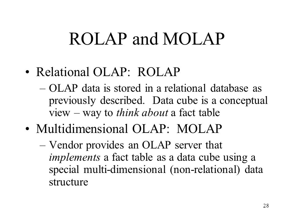 ROLAP and MOLAP Relational OLAP: ROLAP Multidimensional OLAP: MOLAP