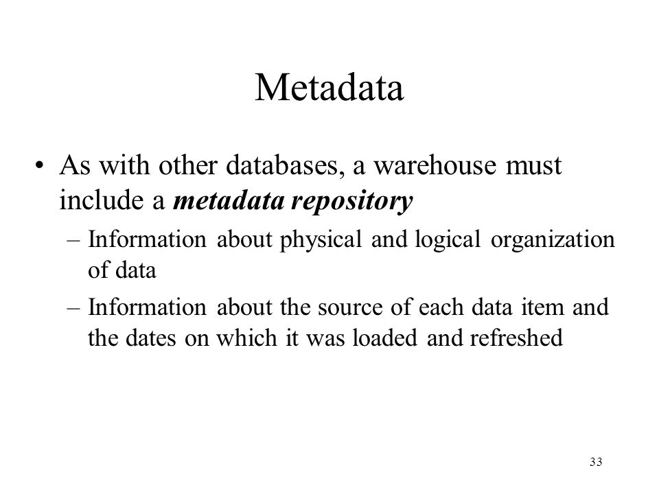 Metadata As with other databases, a warehouse must include a metadata repository. Information about physical and logical organization of data.