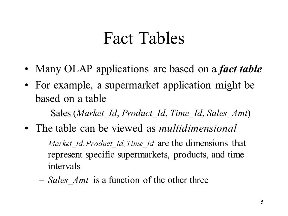 Fact Tables Many OLAP applications are based on a fact table