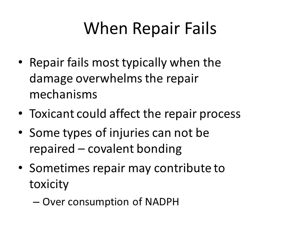When Repair Fails Repair fails most typically when the damage overwhelms the repair mechanisms. Toxicant could affect the repair process.