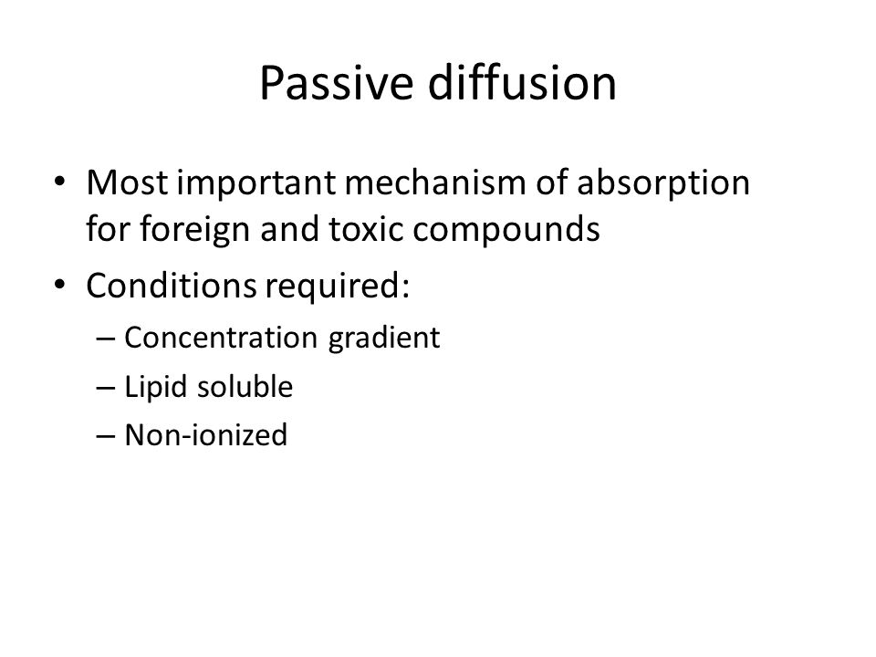 Passive diffusion Most important mechanism of absorption for foreign and toxic compounds. Conditions required: