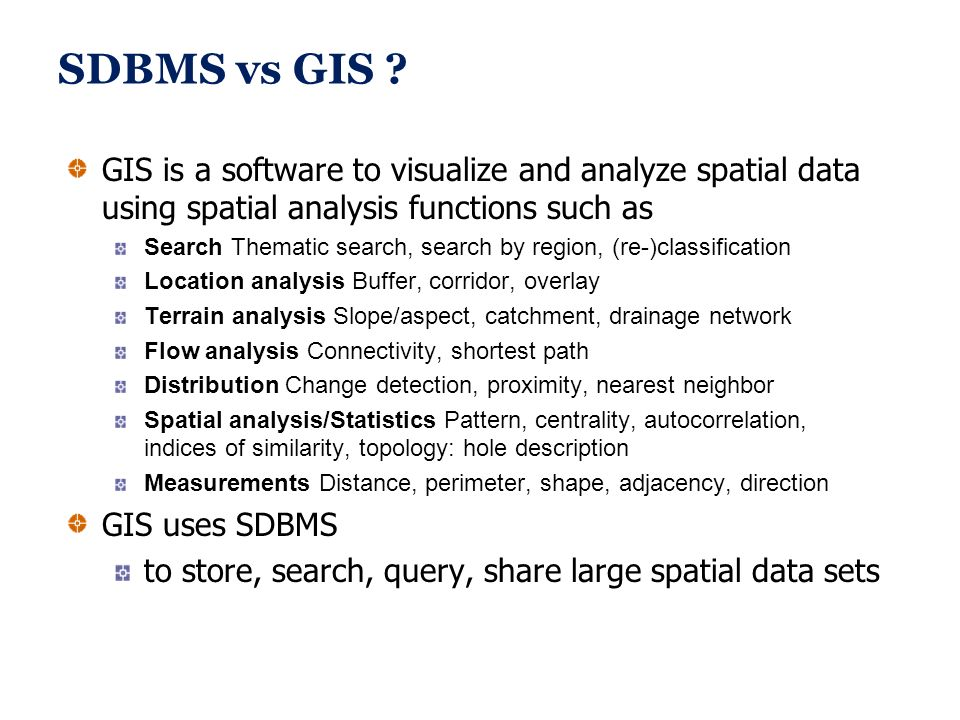 SDBMS vs GIS GIS is a software to visualize and analyze spatial data using spatial analysis functions such as.