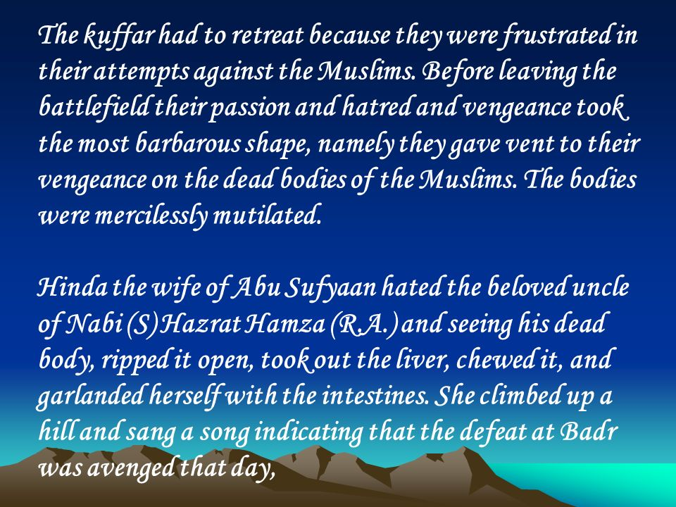 The kuffar had to retreat because they were frustrated in their attempts against the Muslims. Before leaving the battlefield their passion and hatred and vengeance took the most barbarous shape, namely they gave vent to their vengeance on the dead bodies of the Muslims. The bodies were mercilessly mutilated.